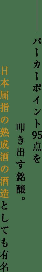 パーカーポイント95点を叩き出す銘醸。日本屈指の熟成酒の酒造としても有名